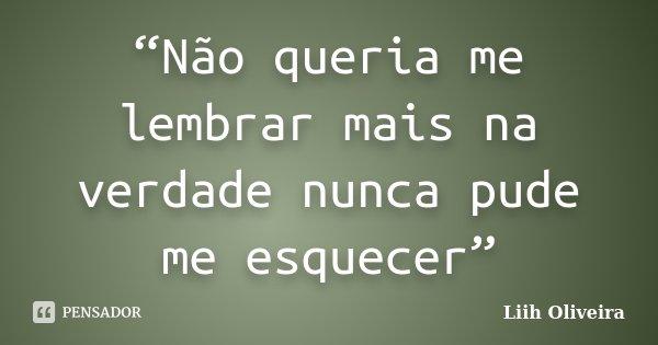 """""""Não queria me lembrar mais na verdade nunca pude me esquecer""""... Frase de Liih Oliveira.."""