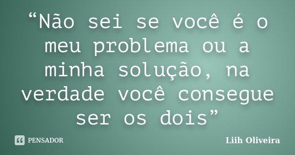 """""""Não sei se você é o meu problema ou a minha solução, na verdade você consegue ser os dois""""... Frase de Liih Oliveira.."""