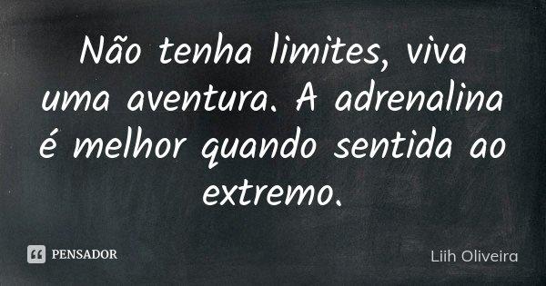 Não tenha limites, viva uma aventura. A adrenalina é melhor quando sentida ao extremo.... Frase de Liih Oliveira..