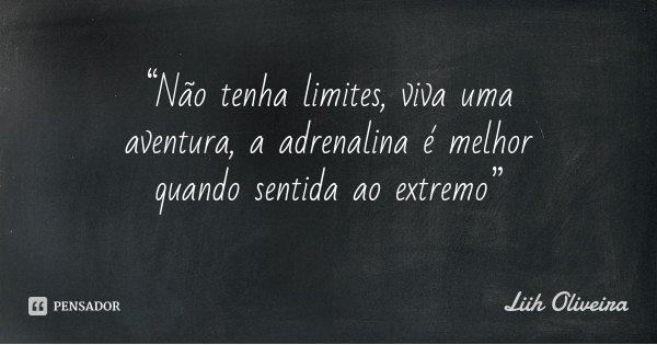 """""""Não tenha limites, viva uma aventura, a adrenalina é melhor quando sentida ao extremo""""... Frase de Liih Oliveira."""