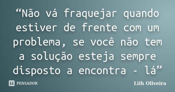 """""""Não vá fraquejar quando estiver de frente com um problema, se você não tem a solução esteja sempre disposto a encontra - lá""""... Frase de Liih Oliveira.."""