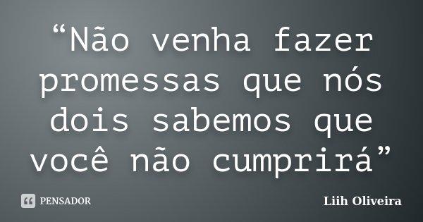 """""""Não venha fazer promessas que nós dois sabemos que você não cumprirá""""... Frase de Liih Oliveira.."""