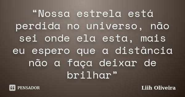 """""""Nossa estrela está perdida no universo, não sei onde ela esta, mais eu espero que a distância não a faça deixar de brilhar""""... Frase de Liih Oliveira.."""