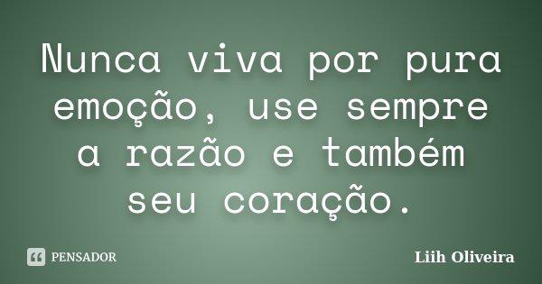 Nunca viva por pura emoção, use sempre a razão e também seu coração.... Frase de Liih Oliveira..