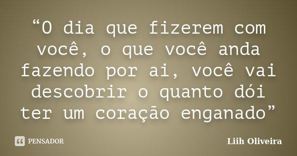 """""""O dia que fizerem com você, o que você anda fazendo por ai, você vai descobrir o quanto dói ter um coração enganado""""... Frase de Liih Oliveira.."""
