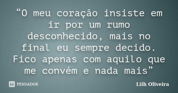"""""""O meu coração insiste em ir por um rumo desconhecido, mais no final eu sempre decido. Fico apenas com aquilo que me convém e nada mais""""... Frase de Liih Oliveira.."""