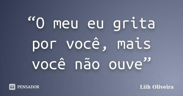 """""""O meu eu grita por você, mais você não ouve""""... Frase de Liih Oliveira.."""