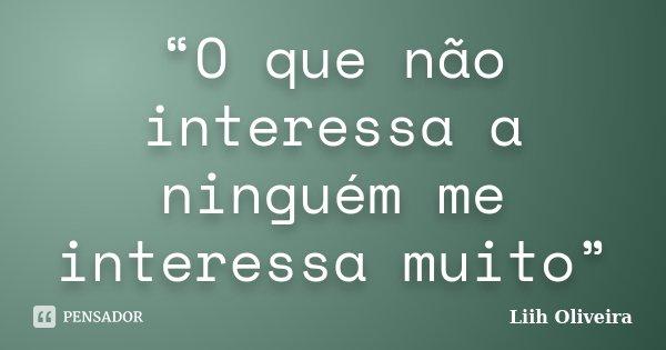 """""""O que não interessa a ninguém me interessa muito""""... Frase de Liih Oliveira.."""