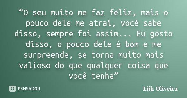 """""""O seu muito me faz feliz, mais o pouco dele me atrai, você sabe disso, sempre foi assim... Eu gosto disso, o pouco dele é bom e me surpreende, se torna muito m... Frase de Liih Oliveira.."""