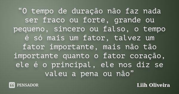 """""""O tempo de duração não faz nada ser fraco ou forte, grande ou pequeno, sincero ou falso, o tempo é só mais um fator, talvez um fator importante, mais não tão i... Frase de Liih Oliveira.."""