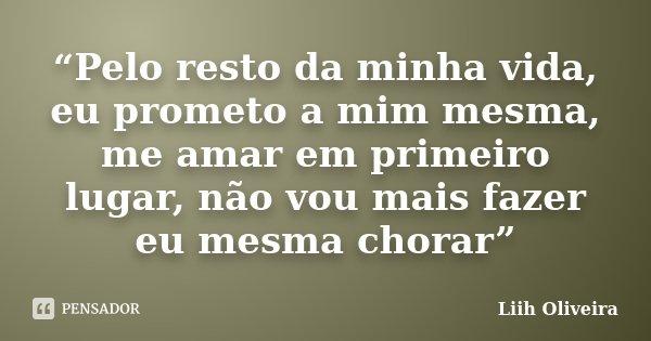 """""""Pelo resto da minha vida, eu prometo a mim mesma, me amar em primeiro lugar, não vou mais fazer eu mesma chorar""""... Frase de Liih Oliveira.."""