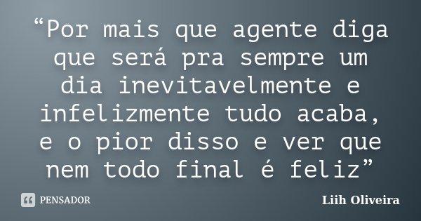 """""""Por mais que agente diga que será pra sempre um dia inevitavelmente e infelizmente tudo acaba, e o pior disso e ver que nem todo final é feliz""""... Frase de Liih Oliveira.."""