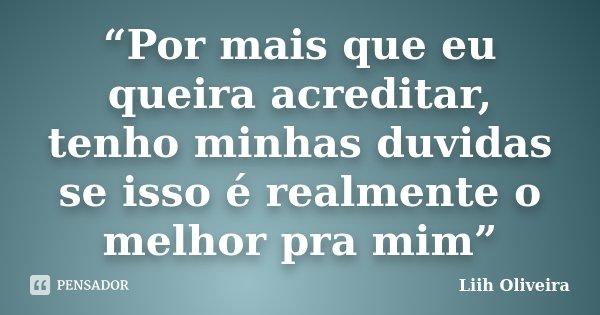 """""""Por mais que eu queira acreditar, tenho minhas duvidas se isso é realmente o melhor pra mim""""... Frase de Liih Oliveira.."""