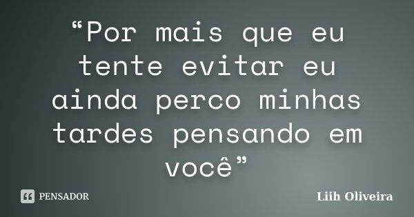 """""""Por mais que eu tente evitar eu ainda perco minhas tardes pensando em você""""... Frase de Liih Oliveira.."""