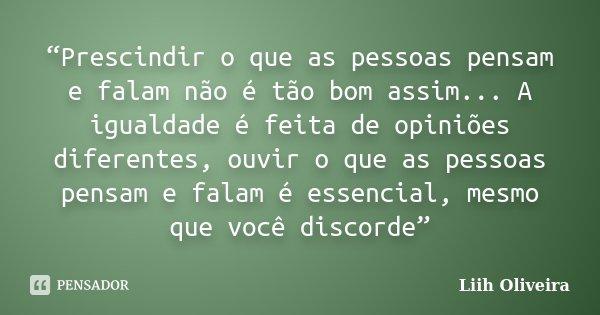 """""""Prescindir o que as pessoas pensam e falam não é tão bom assim... A igualdade é feita de opiniões diferentes, ouvir o que as pessoas pensam e falam é essencial... Frase de Liih Oliveira.."""
