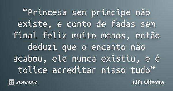 """""""Princesa sem príncipe não existe, e conto de fadas sem final feliz muito menos, então deduzi que o encanto não acabou, ele nunca existiu, e é tolice acreditar ... Frase de Liih Oliveira.."""