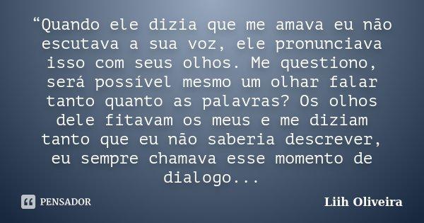 """""""Quando ele dizia que me amava eu não escutava a sua voz, ele pronunciava isso com seus olhos. Me questiono, será possível mesmo um olhar falar tanto quanto as ... Frase de Liih Oliveira.."""
