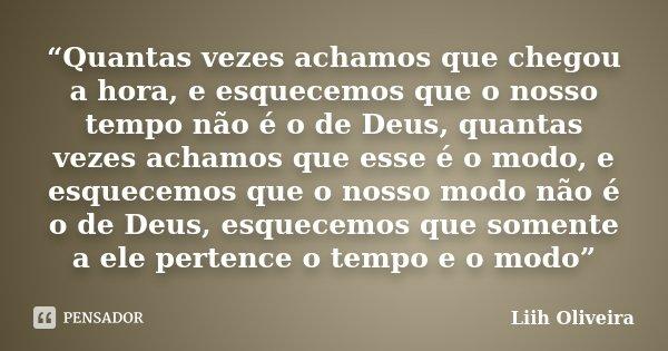 """""""Quantas vezes achamos que chegou a hora, e esquecemos que o nosso tempo não é o de Deus, quantas vezes achamos que esse é o modo, e esquecemos que o nosso modo... Frase de Liih Oliveira.."""