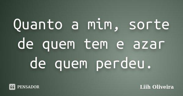 """""""Quanto a mim, sorte de quem tem e azar de quem perdeu""""... Frase de Liih Oliveira.."""