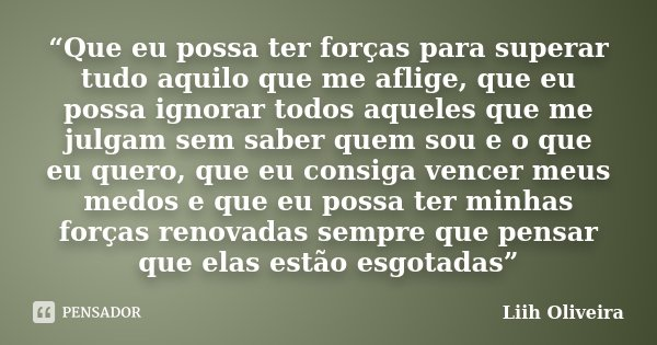 """""""Que eu possa ter forças para superar tudo aquilo que me aflige, que eu possa ignorar todos aqueles que me julgam sem saber quem sou e o que eu quero, que eu co... Frase de Liih Oliveira.."""