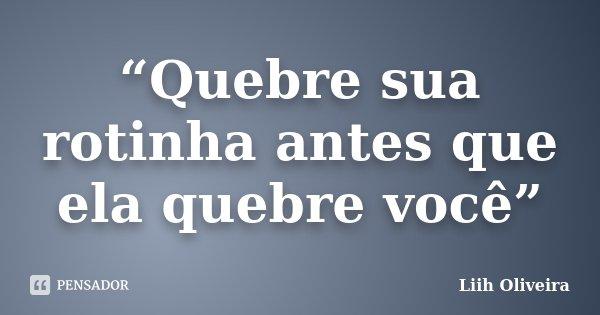 """""""Quebre sua rotinha antes que ela quebre você""""... Frase de Liih Oliveira.."""