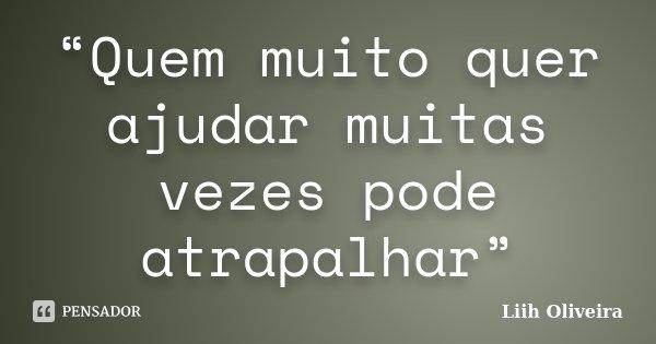 """""""Quem muito quer ajudar muitas vezes pode atrapalhar""""... Frase de Liih Oliveira.."""