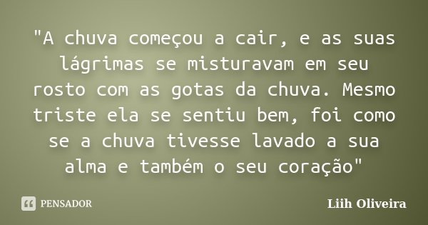 """""""A chuva começou a cair, e as suas lágrimas se misturavam em seu rosto com as gotas da chuva. Mesmo triste ela se sentiu bem, foi como se a chuva tivesse l... Frase de Liih Oliveira.."""