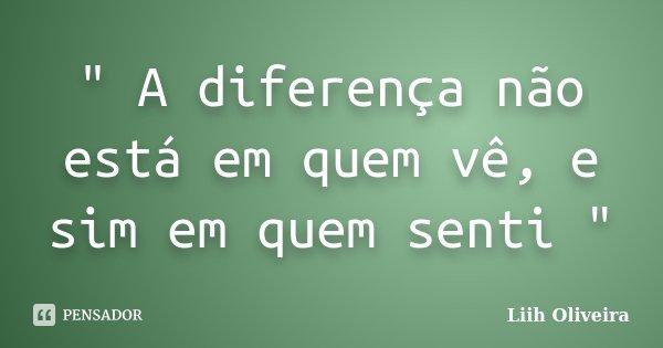 """"""" A diferença não está em quem vê, e sim em quem senti """"... Frase de Liih Oliveira."""