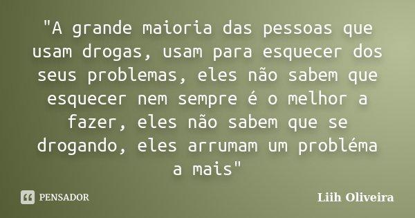 """""""A grande maioria das pessoas que usam drogas, usam para esquecer dos seus problemas, eles não sabem que esquecer nem sempre é o melhor a fazer, eles não s... Frase de Liih Oliveira.."""