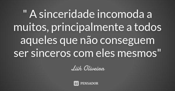 """"""" A sinceridade incomoda a muitos, principalmente a todos aqueles que não conseguem ser sinceros com eles mesmos""""... Frase de Liih Oliveira.."""