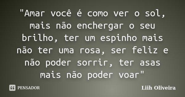 """""""Amar você é como ver o sol, mais não enchergar o seu brilho, ter um espinho mais não ter uma rosa, ser feliz e não poder sorrir, ter asas mais não poder v... Frase de Liih Oliveira.."""