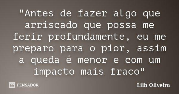 """""""Antes de fazer algo que arriscado que possa me ferir profundamente, eu me preparo para o pior, assim a queda é menor e com um impacto mais fraco""""... Frase de Liih Oliveira.."""