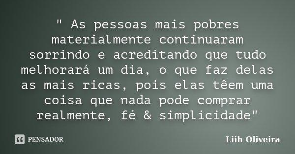 """"""" As pessoas mais pobres materialmente continuaram sorrindo e acreditando que tudo melhorará um dia, o que faz delas as mais ricas, pois elas têem uma cois... Frase de Liih Oliveira.."""