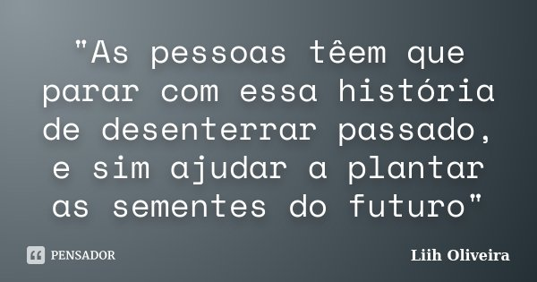 """""""As pessoas têem que parar com essa história de desenterrar passado, e sim ajudar a plantar as sementes do futuro""""... Frase de Liih Oliveira.."""
