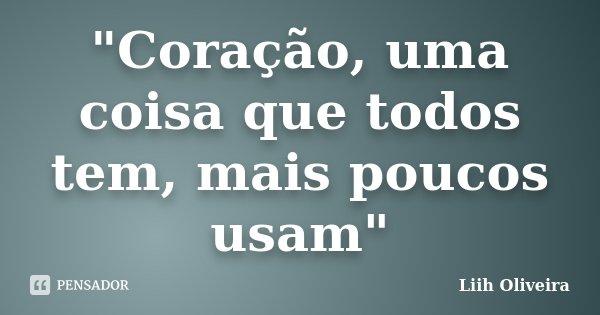 """""""Coração, uma coisa que todos tem, mais poucos usam""""... Frase de Liih Oliveira.."""