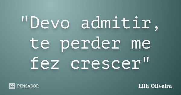 """""""Devo admitir, te perder me fez crescer""""... Frase de Liih Oliveira.."""