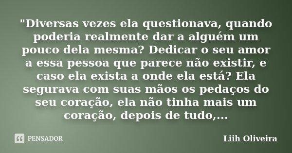 """""""Diversas vezes ela questionava, quando poderia realmente dar a alguém um pouco dela mesma? Dedicar o seu amor a essa pessoa que parece não existir, e caso... Frase de Liih Oliveira.."""