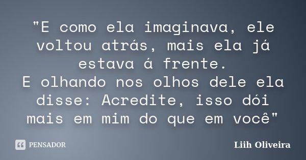 """""""E como ela imaginava, ele voltou atrás, mais ela já estava á frente. E olhando nos olhos dele ela disse: Acredite, isso dói mais em mim do que em você&quo... Frase de Liih Oliveira.."""
