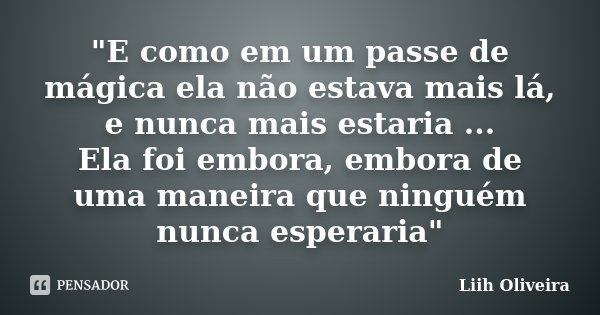 """""""E como em um passe de mágica ela não estava mais lá, e nunca mais estaria ... Ela foi embora, embora de uma maneira que ninguém nunca esperaria""""... Frase de Liih Oliveira.."""