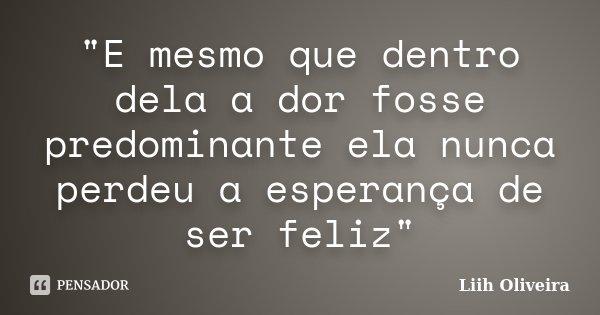 """""""E mesmo que dentro dela a dor fosse predominante ela nunca perdeu a esperança de ser feliz""""... Frase de Liih Oliveira.."""