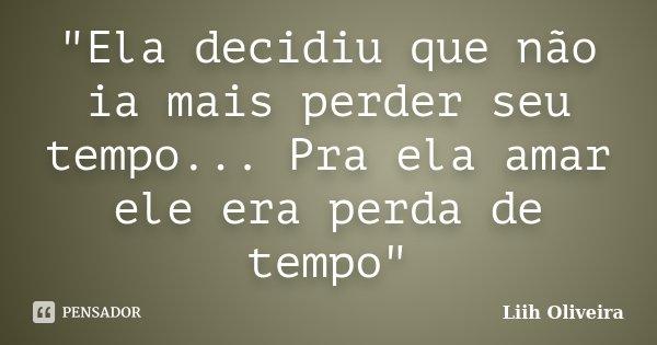 """""""Ela decidiu que não ia mais perder seu tempo... Pra ela amar ele era perda de tempo""""... Frase de Liih Oliveira.."""