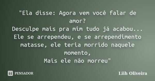 """""""Ela disse: Agora vem você falar de amor? Desculpe mais pra mim tudo já acabou... Ele se arrependeu, e se arrependimento matasse, ele teria morrido naquele... Frase de Liih Oliveira.."""