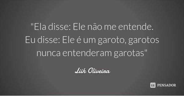 """""""Ela disse: Ele não me entende. Eu disse: Ele é um garoto, garotos nunca entenderam garotas""""... Frase de Liih Oliveira.."""