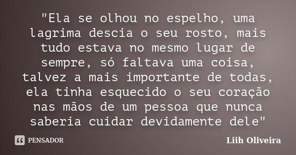 """""""Ela se olhou no espelho, uma lagrima descia o seu rosto, mais tudo estava no mesmo lugar de sempre, só faltava uma coisa, talvez a mais importante de toda... Frase de Liih Oliveira.."""