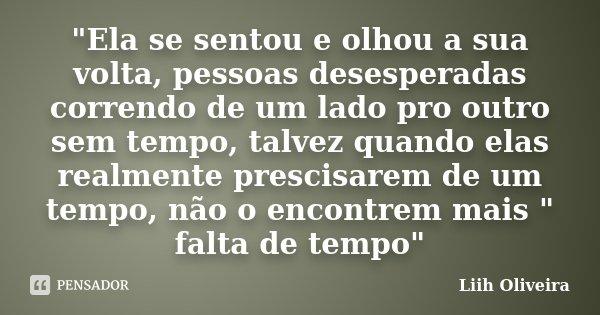 """""""Ela se sentou e olhou a sua volta, pessoas desesperadas correndo de um lado pro outro sem tempo, talvez quando elas realmente prescisarem de um tempo, não... Frase de Liih Oliveira.."""