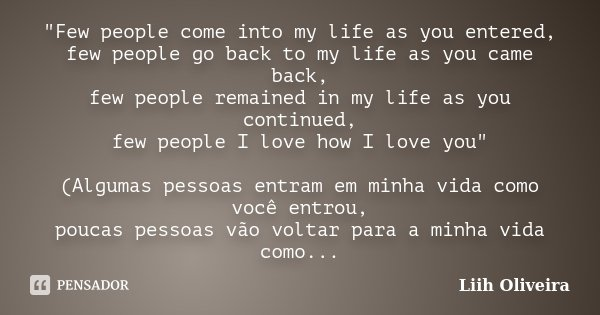 """Few people come into my life as you entered, few people go back to my life as you came back, few people remained in my life as you continued, few people I... Frase de Liih Oliveira.."