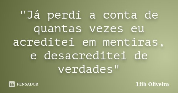 """""""Já perdi a conta de quantas vezes eu acreditei em mentiras, e desacreditei de verdades""""... Frase de Liih Oliveira.."""