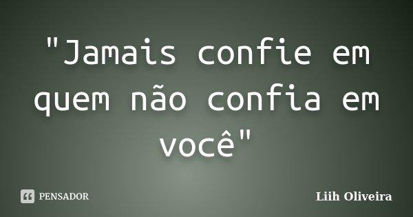 """""""Jamais confie em quem não confia em você""""... Frase de Liih Oliveira.."""