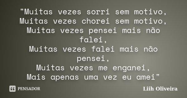 """""""Muitas vezes sorri sem motivo, Muitas vezes chorei sem motivo, Muitas vezes pensei mais não falei, Muitas vezes falei mais não pensei, Muitas vezes me eng... Frase de Liih Oliveira.."""