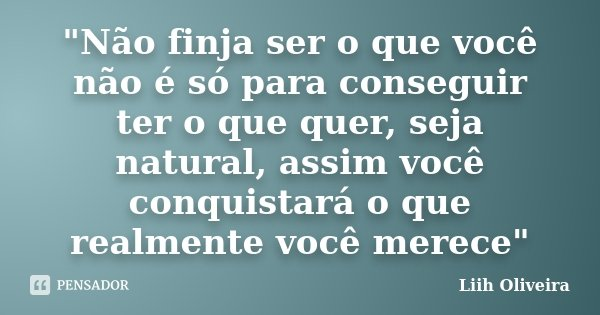 """""""Não finja ser o que você não é só para conseguir ter o que quer, seja natural, assim você conquistará o que realmente você merece""""... Frase de Liih Oliveira.."""